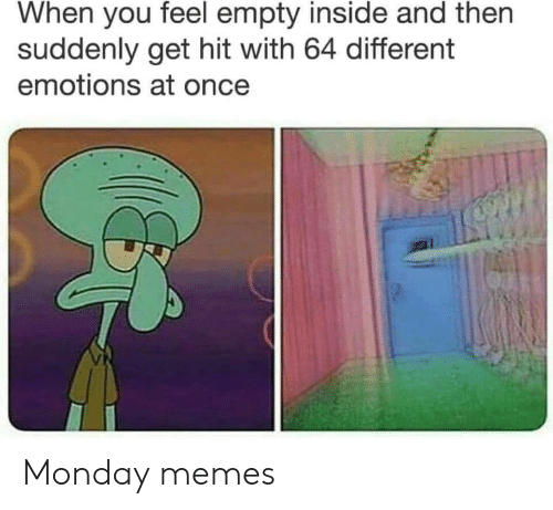 Memes, Monday, and Once: When you feel empty inside and then  suddenly get hit with 64 different  emotions at once Monday memes