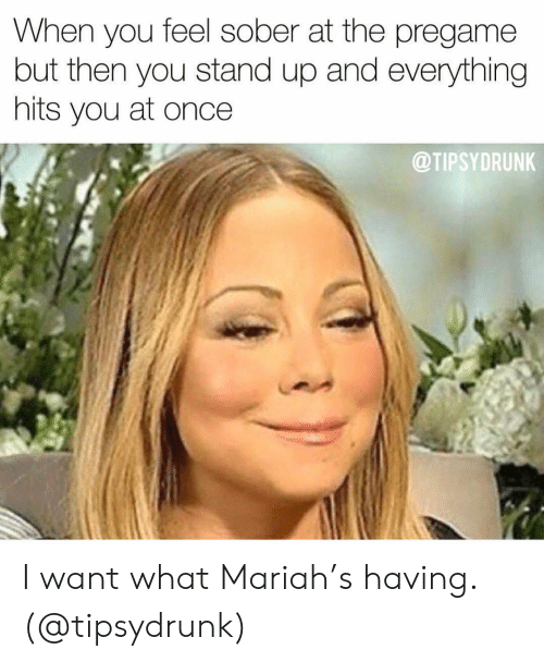 Girl Memes: When you feel sober at the pregame  but then you stand up and everything  hits you at once  @TIPSYDRUNK I want what Mariah's having. (@tipsydrunk)