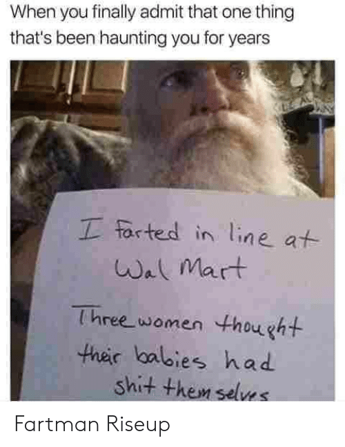 Shit, Wal Mart, and Women: When you finally admit that one thing  that's been haunting you for years  I farted in line at  Wal Mart  Three women thought  their balbies had  shit them selves Fartman Riseup