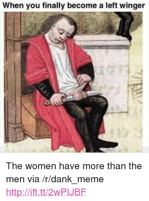 """winger: When you finally become a left winger <p>The women have more than the men via /r/dank_meme <a href=""""http://ift.tt/2wPIJBF"""">http://ift.tt/2wPIJBF</a></p>"""