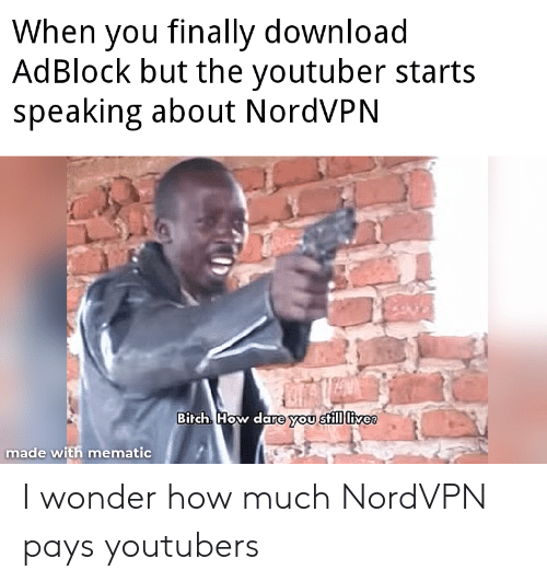 Wonder, How, and Youtuber: When you finally download  AdBlock but the youtuber starts  speaking about NordVPN  Birch How dare you still livee  made with mematic I wonder how much NordVPN pays youtubers