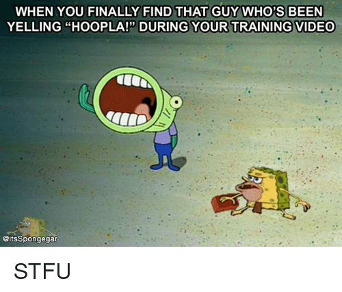 """Spongegar: WHEN YOU FINALLY FIND THAT GUY WHO'S BEEN  YELLING """"HooPLA!"""" DURING YOUR TRAINING VIDEO  @its Spongegar STFU"""