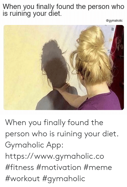 Finally Found: When you finally found the person who  is ruining your diet.  @gymaholic When you finally found the person who is ruining your diet.  Gymaholic App: https://www.gymaholic.co  #fitness #motivation #meme #workout #gymaholic