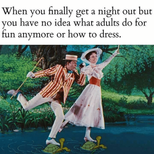 Dank, Dress, and How To: When you finally get a night out but  vou have no idea what adults do for  fun anymore or how to dress.
