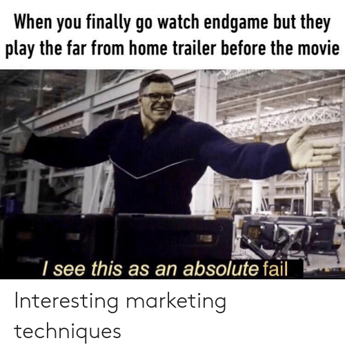 Fail, Home, and Movie: When you finally go watch endgame but they  play the far from home trailer before the movie  I see this as an absolute fail Interesting marketing techniques