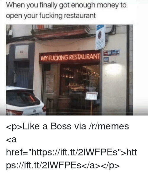 """Fucking, Memes, and Money: When you finally got enough money to  open your fucking restaurant  ts  MY FUCKING RESTAURANT  RB <p>Like a Boss via /r/memes <a href=""""https://ift.tt/2lWFPEs"""">https://ift.tt/2lWFPEs</a></p>"""