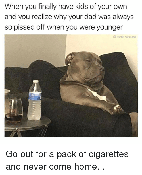 pack of cigarettes: When you finally have kids of your own  and you realize why your dad was always  so pissed off when you were younger  @tank.sinatra Go out for a pack of cigarettes and never come home...