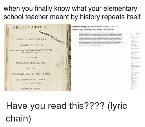 treasury: when you finally know what your elementary  school teacher meant by history repeats itself  Donald Trump Jr. 0 @DonaldTrumpr·Jul 1 1  Here's my statement and the full email chain  O BSERVATIONS  >meme. meinside  ,  ,  CERTAIN DOCUMENTS  THE HISTORY OF THE UNITED STATES  CHARGE OF SPECULATION  ALEXANDER HAMILTON  LATE SECARTARY OF THE TREASURY  IS FULLY REFUTED  WRITTEN BY HIMSELY Have you read this???? (lyric chain)