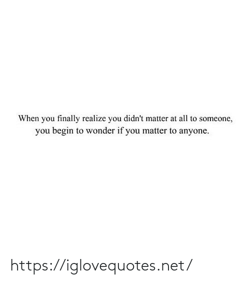 finally: When you finally realize you didn't matter at all to someone,  you begin to wonder if you matter to anyone. https://iglovequotes.net/