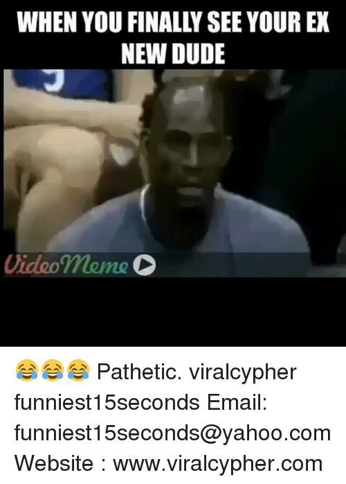 Video Memes: WHEN YOU FINALLY SEE YOUR EX  NEW DUDE  Video meme 😂😂😂 Pathetic. viralcypher funniest15seconds Email: funniest15seconds@yahoo.com Website : www.viralcypher.com