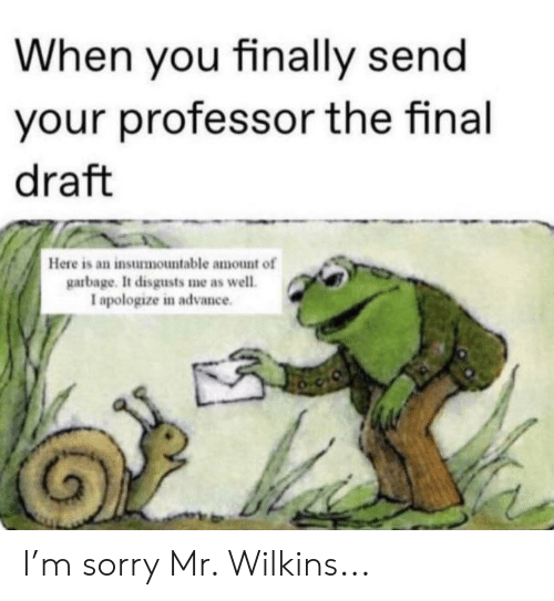 Wilkins: When you finally send  your professor the final  draft  Here is an insurmountable amount of  garbage. It disgusts me as well.  I apologize in advance I'm sorry Mr. Wilkins...