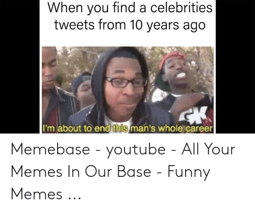 Funny Memes Youtube: When you find a celebrities  tweets from 10 years ago  I'm about to end this man's whole career Memebase - youtube - All Your Memes In Our Base - Funny Memes ...