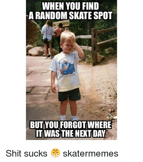 randomizer: WHEN YOU FIND  A RANDOM SKATE SPOT  BUT YOU FORGOT WHERE  IT WAS THE NEXT DAY Shit sucks 😤 skatermemes