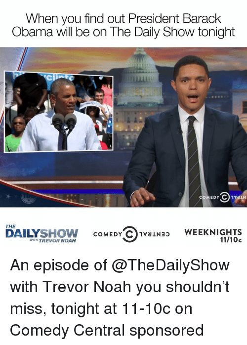Noah, Barack Obama, and Comedy Central: When you find out President Barack  Obama will be on The Daily Show tonight  COMEDY C VN  THE  SHOW  COMEDY C 1vaINap WEEK NIGHTS  DAILY  WITH TREVOR NOAH  11/10c An episode of @TheDailyShow with Trevor Noah you shouldn't miss, tonight at 11-10c on Comedy Central sponsored
