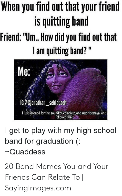 """Band Practice Meme: When you find out that your friend  is quitting hand  Friend: """"Um. How did you find out that  l am quitting hand?""""  Me:  IG  jonathan-Schlabach  I just listencd ore sound of complete and ulter belrayal and  followedithal  I get to play with my high school  band for graduation (:  Quaddess 20 Band Memes You and Your Friends Can Relate To 