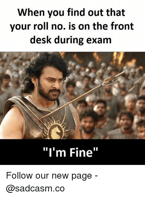 "Memes, Desk, and 🤖: When you find out that  your roll no. is on the front  desk during exam  ""I'm Fine"" Follow our new page - @sadcasm.co"