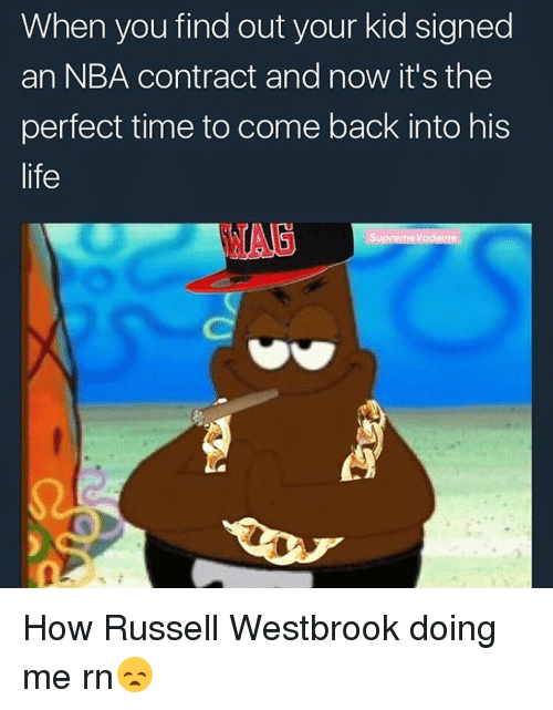 Russel Westbrook: When you find out your kid signed  an NBA contract and now it's the  perfect time to come back into his  life  Supreme Vodeine How Russell Westbrook doing me rn😞