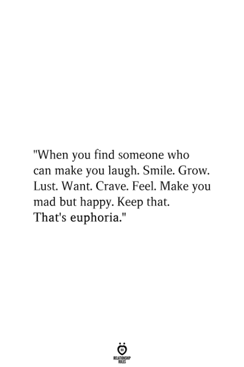 """you mad: """"When you find someone who  can make you laugh. Smile. Grow.  Lust. Want. Crave. Feel. Make you  mad but happy. Keep that.  That's euphoria.""""  RELATIONSHIP  ES"""
