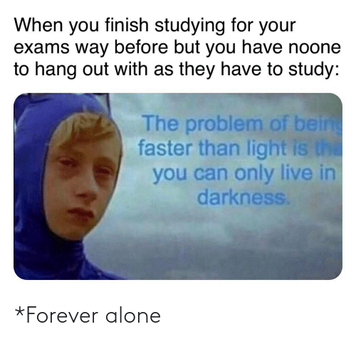 Being Alone, Forever, and Live: When you finish studying for your  exams way before but you have noone  to hang out with as they have to study:  The problem of being  faster than light is the  you can only live in  darkness. *Forever alone