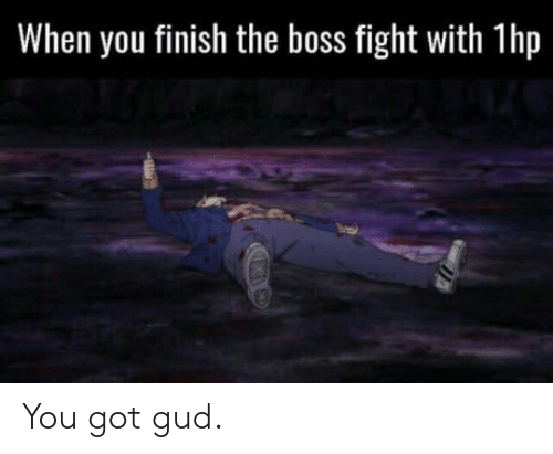 Fight, Got, and Boss: When you finish the boss fight with 1hp  ho You got gud.