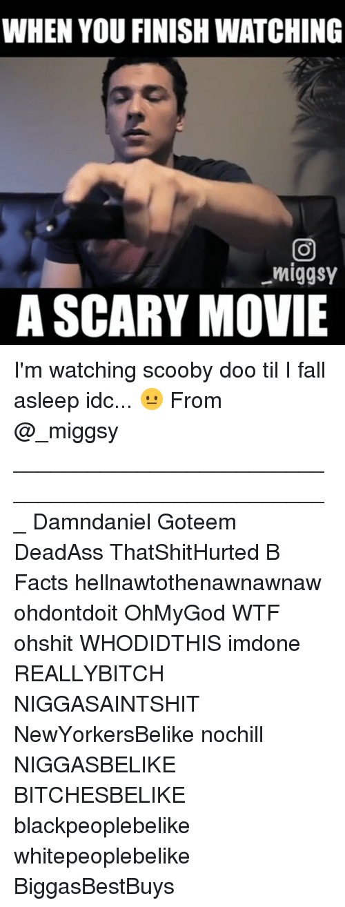 scari movie: WHEN YOU FINISH WATCHING  miggsy  A SCARY MOVIE I'm watching scooby doo til I fall asleep idc... 😐 From @_miggsy ___________________________________________________ Damndaniel Goteem DeadAss ThatShitHurted B Facts hellnawtothenawnawnaw ohdontdoit OhMyGod WTF ohshit WHODIDTHIS imdone REALLYBITCH NIGGASAINTSHIT NewYorkersBelike nochill NIGGASBELIKE BITCHESBELIKE blackpeoplebelike whitepeoplebelike BiggasBestBuys