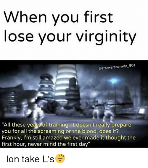 """Taking Ls: When you first  lose your virginity  astarwarsparody 501  """"All these years of training. It doesn't really prepare  you for all the screaming or the blood, does it?  Frankly, I'm still amazed we ever made it thought the  first hour, never mind the first day"""" Ion take L's😴"""