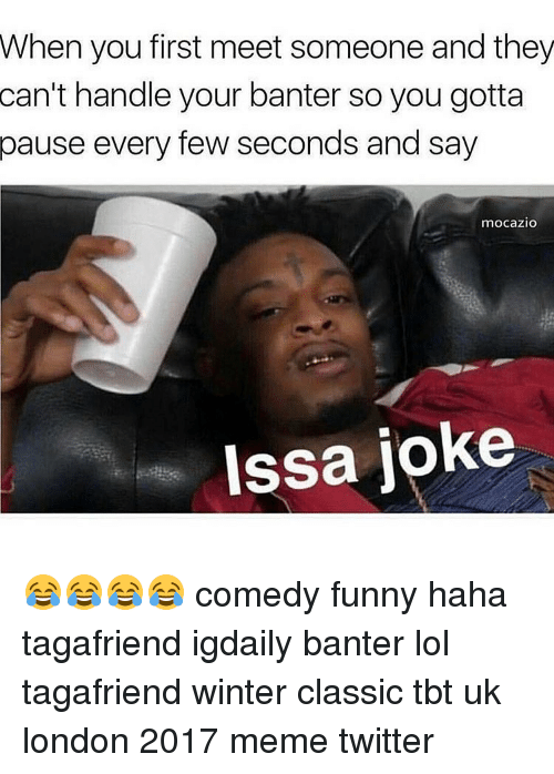 Memes Twitter: When you first meet someone and they  can't handle your banter so you gotta  pause every few seconds and say  mocazio  Issa joke 😂😂😂😂 comedy funny haha tagafriend igdaily banter lol tagafriend winter classic tbt uk london 2017 meme twitter