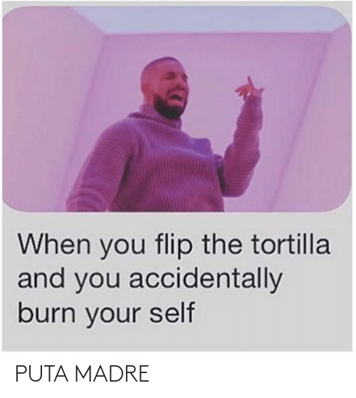 accidentally: When you flip the tortilla  and you accidentally  burn your self PUTA MADRE
