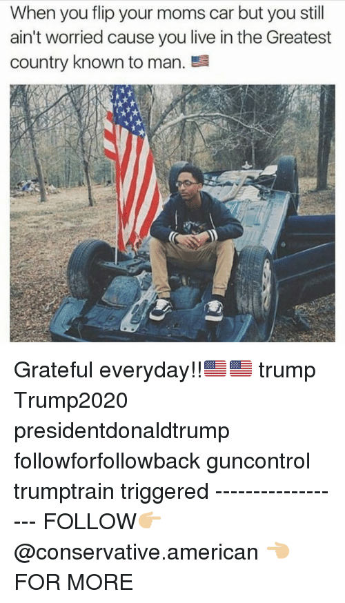 Memes, Moms, and American: When you flip your moms car but you still  ain't worried cause you live in the Greatest  country known to man. Grateful everyday!!🇺🇸🇺🇸 trump Trump2020 presidentdonaldtrump followforfollowback guncontrol trumptrain triggered ------------------ FOLLOW👉🏼 @conservative.american 👈🏼 FOR MORE