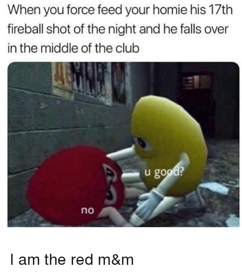 Fireball: When you force feed your homie his 17th  fireball shot of the night and he falls over  in the middle of the club  u good?  no I am the red m&m
