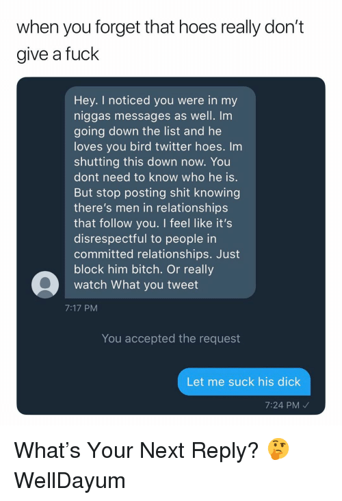 Bitch, Hoes, and Relationships: when you forget that hoes really don't  give a fuck  Hey. I noticed you were in my  niggas messages as well. Im  going down the list and he  loves you bird twitter hoes. Im  shutting this down now. You  dont need to know who he is  But stop posting shit knowing  there's men in relationship:s  that follow you. I feel like it's  disrespectful to people in  committed relationships. Just  block him bitch. Or really  watch What you tweet  7:17 PM  You accepted the request  Let me suck his dick  7:24 PM What's Your Next Reply? 🤔 WellDayum
