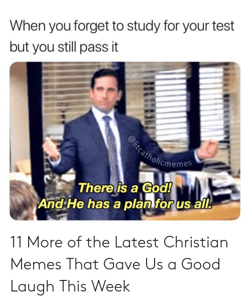 Christian Memes: When you forget to study for your test  but you still pass it  cmemes  There is a God!  And He has a planforus all. 11 More of the Latest Christian Memes That Gave Us a Good Laugh This Week