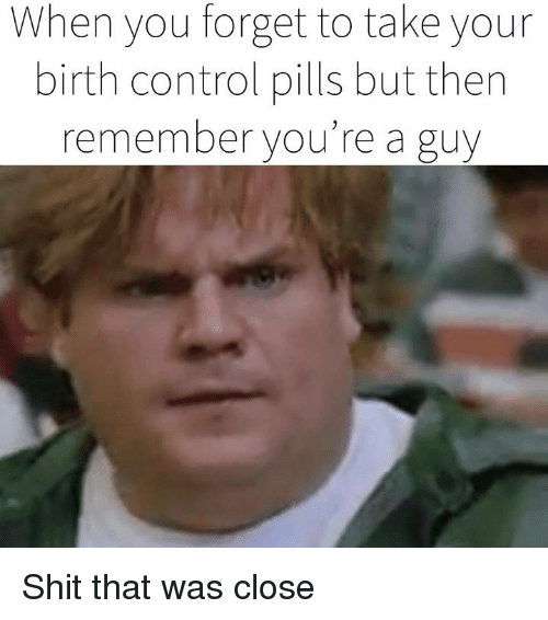 Dank, Shit, and Control: When you forget to take your  birth control pills but then  remember you're a guy Shit that was close