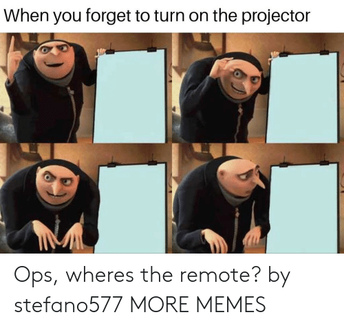 remote: When you forget to turn on the projector Ops, wheres the remote? by stefano577 MORE MEMES