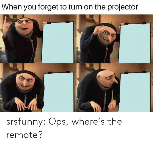 remote: When you forget to turn on the projector srsfunny:  Ops, where's the remote?