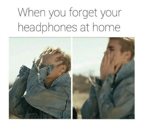 Memes, Headphones, and Home: When you forget your  headphones at home