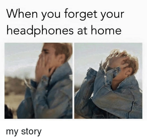 Memes, Headphones, and Home: When you forget your  headphones at home my story