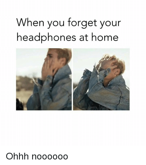 Dank, Headphones, and Home: When you forget your  headphones at home Ohhh noooooo