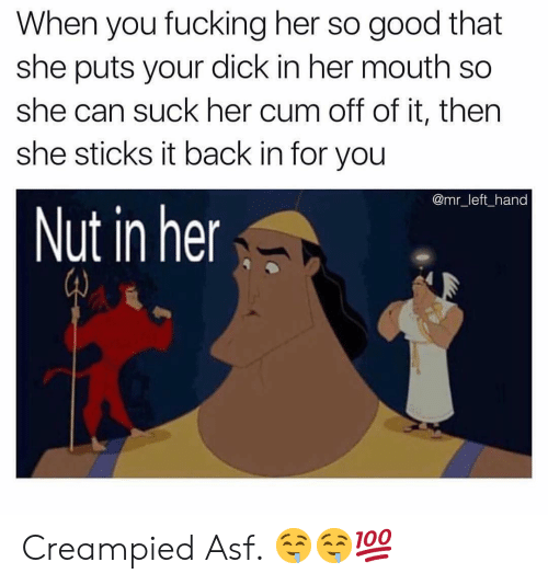 Cum, Fucking, and Dick: When you fucking her so good that  she puts your dick in her mouth so  she can suck her cum off of it, then  she sticks it back in for you  @mr_left hand  Nut in her Creampied Asf. 🤤🤤💯
