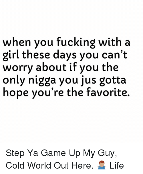 Fucking, Life, and Game: when you fucking with a  girl these days you can't  worry about if you the  only nigga you jus gotta  hope you're the favorite. Step Ya Game Up My Guy, Cold World Out Here. 🤷🏽♂️ Life