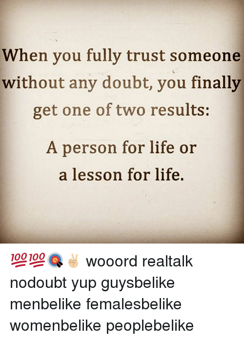 Memes, 🤖, and Doubtful: When you fully trust someone  without any doubt, you finally  get one of two results:  A person for life or  a lesson for life. 💯💯🎯✌🏼 wooord realtalk nodoubt yup guysbelike menbelike femalesbelike womenbelike peoplebelike