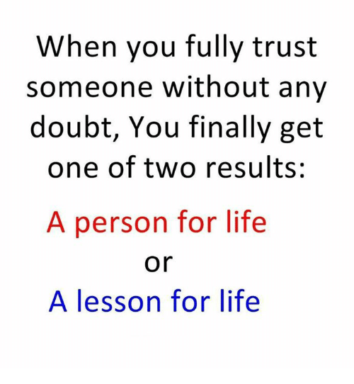 Life, Memes, and Doubt: When you fully trust  someone without any  doubt, You finally get  one of two results:  A person for life  A lesson for life  or