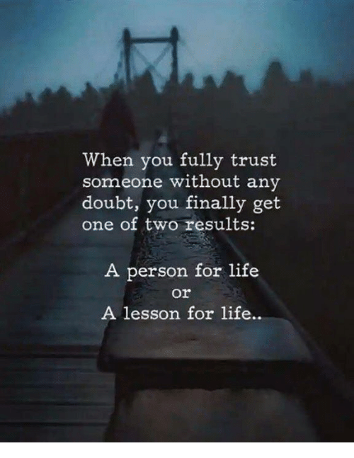 Life, Doubt, and One: When you fully trust  someone without any  doubt, you finally get  one of two results:  A person for life  or  A lesson for life..