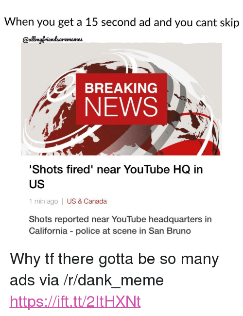"Dank, Meme, and News: When you get a 15 second ad and you cant skip  Qallmyfriendsarememes  BREAKING  NEWS  Shots fired' near YouTube HQ in  US  1 min ago | US & Canada  Shots reported near YouTube headquarters in  California - police at scene in San Bruno <p>Why tf there gotta be so many ads via /r/dank_meme <a href=""https://ift.tt/2ItHXNt"">https://ift.tt/2ItHXNt</a></p>"
