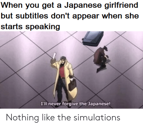 Forgive: When you get a Japanese girlfriend  but subtitles don't appear when she  starts speaking  I'll never forgive the Japanese! Nothing like the simulations