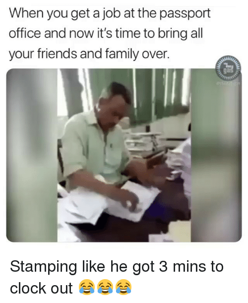Passport: When you get a job at the passport  office and now it's time to bring all  your friends and family over.  ga Stamping like he got 3 mins to clock out 😂😂😂