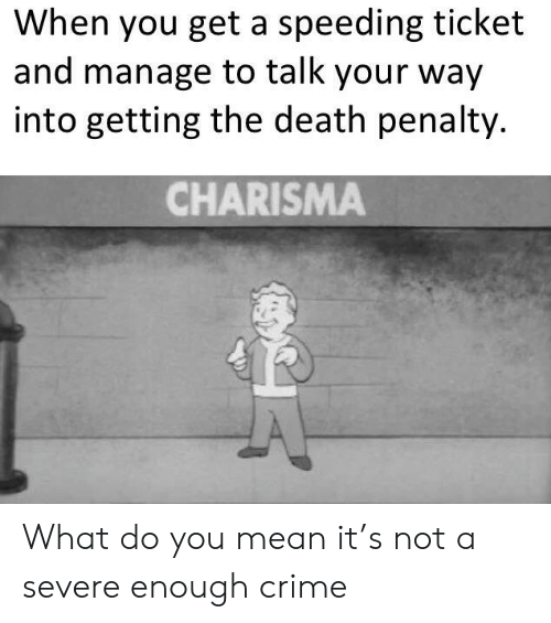 Speeding: When you get a speeding ticket  and manage to talk your way  into getting the death penalty.  CHARISMA What do you mean it's not a severe enough crime
