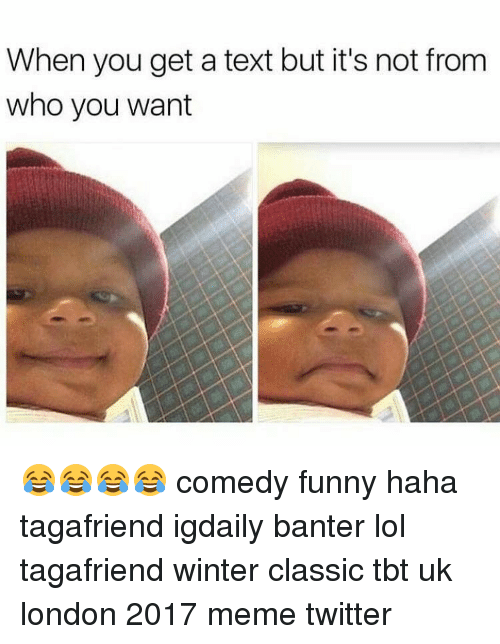 Memes Twitter: When you get a text but it's not from  who you want 😂😂😂😂 comedy funny haha tagafriend igdaily banter lol tagafriend winter classic tbt uk london 2017 meme twitter