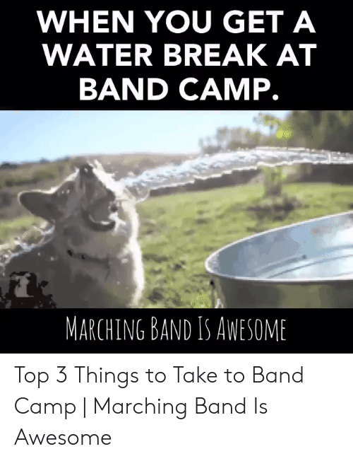 Band Practice Meme: WHEN YOU GET A  WATER BREAK AT  BAND CAMP.  MARCHING BAND IS AWESOME Top 3 Things to Take to Band Camp | Marching Band Is Awesome