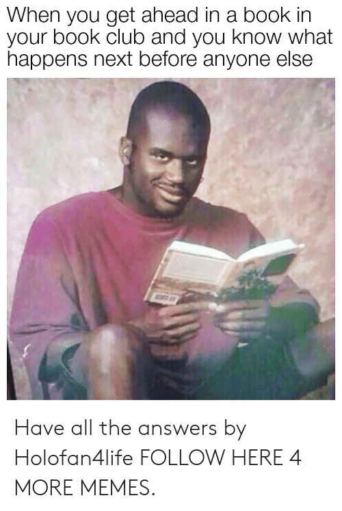 Club, Dank, and Memes: When you get ahead in a book in  your book club and you know what  happens next before anyone else Have all the answers by Holofan4life FOLLOW HERE 4 MORE MEMES.